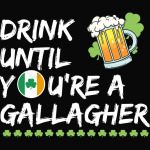 Drink Until You're a Gallagher Shameless - St Patrick's Day