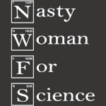 Science Not Silence - Nasty Woman For Science