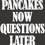 Pancakes Now Questions Later