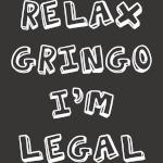 Relax Gringo I'm Legal