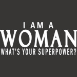 I AM A WOMAN, WHAT'S YOUR SUPERPOWER?