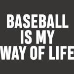BASEBALL IS MY WAY OF LIFE