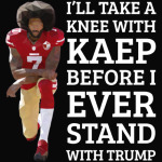 I'LL TAKE A KNEE WITH KAEP BEFORE I EVER STAND WITH TRUMP
