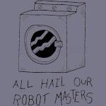 All hail our robot masters - washing mashine