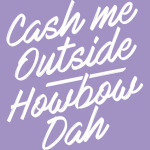 Cash Me Outside Howbow Dah