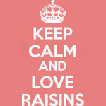 Keep Calm and Love raisins