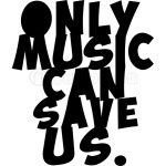 ONLY MUSIC CAN SAVE US!