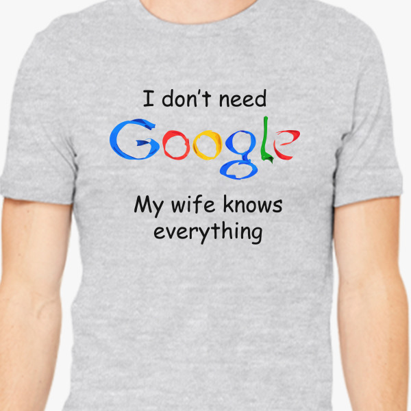 I Don't Need Google My Wife Knows Everything Men's T-shirt