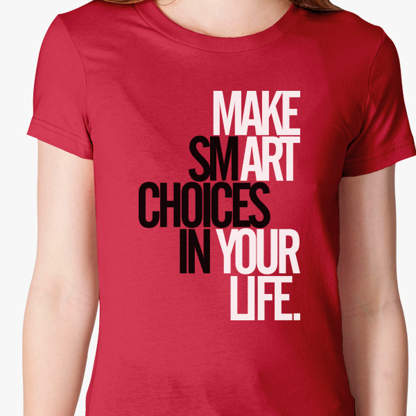 Make smart choices in your life women 39 s t shirt for Custom t shirts under 5 dollars